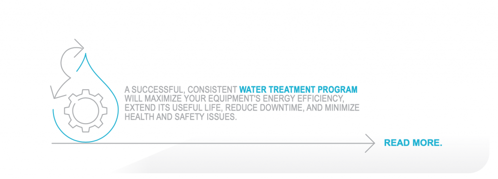 A successful, consistent WATER TREATMENT PROGRAM will maximize your equipment's energy efficiency, extend its useful life, reduce downtime, and minimize health and safety issues.